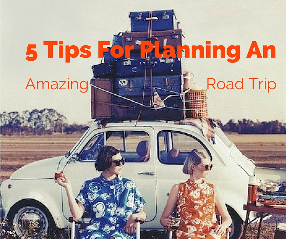 5 Tips For Planning An Amazing Road Trip